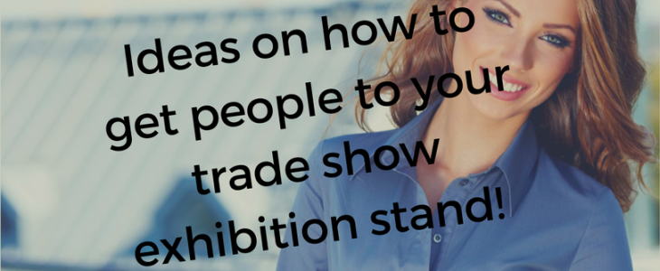 How to get people to your trade show exhibition stand!
