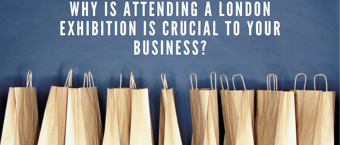 Why is attending a London Exhibition is crucial to your business?